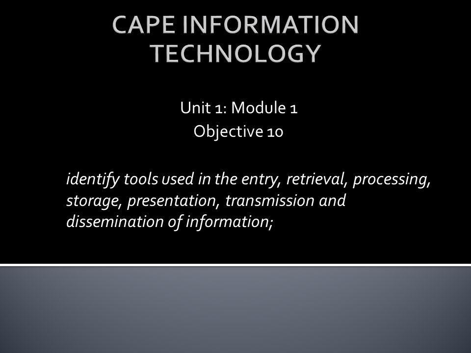 Unit 1: Module 1 Objective 10 identify tools used in the entry, retrieval, processing, storage, presentation, transmission and dissemination of inform
