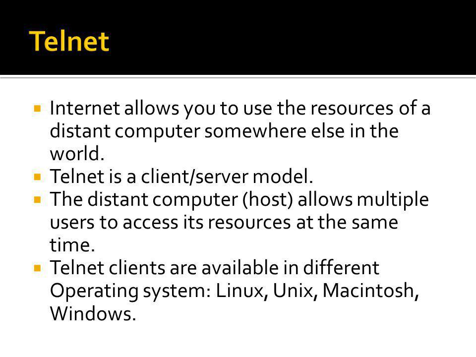  Internet allows you to use the resources of a distant computer somewhere else in the world.  Telnet is a client/server model.  The distant compute