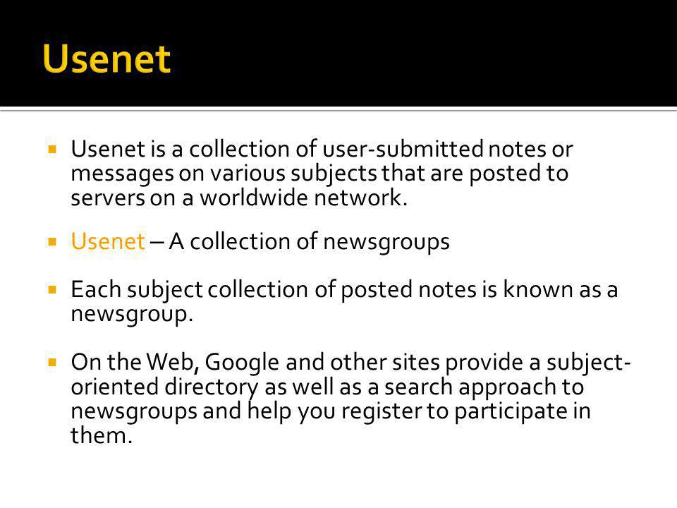  Traditionally: part of the usenet news system  Newsgroup – An on-line forum that allows users from the Internet to join the discussion on a specific topic.