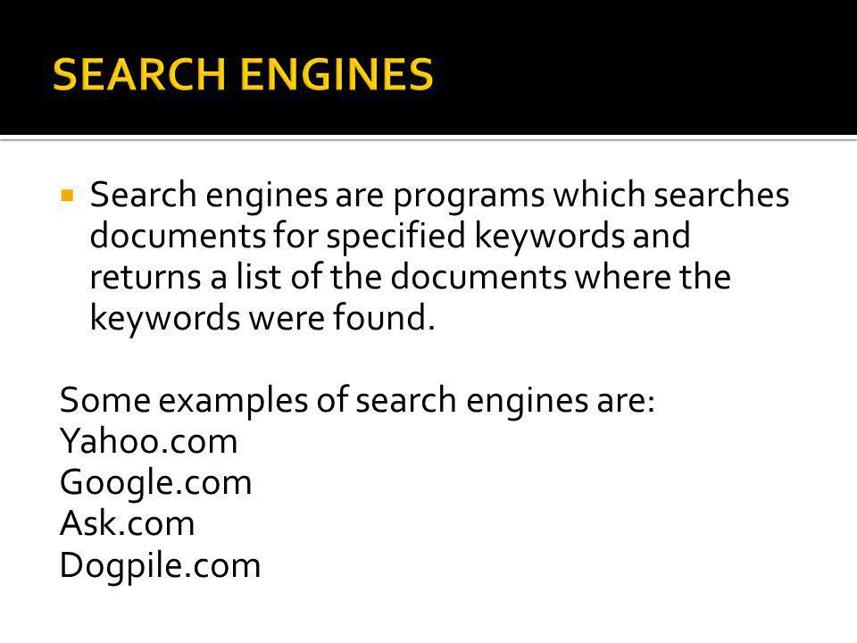  Search engines are programs which searches documents for specified keywords and returns a list of the documents where the keywords were found. Some