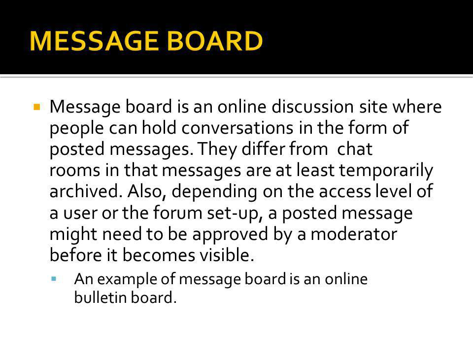  Message board is an online discussion site where people can hold conversations in the form of posted messages. They differ from chat rooms in that m