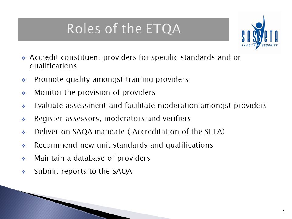 3  Formal recognition or stamp of approval on training institution;  Indicating that the accrediting body (SASSETA) is satisfied that the provider meets the requirements in terms of the set criteria  Provider can offer quality learning programmes against national standards registered on the NQF;  Once provider meet these standards the SASSETA ETQA recognizes this by accrediting the provider.