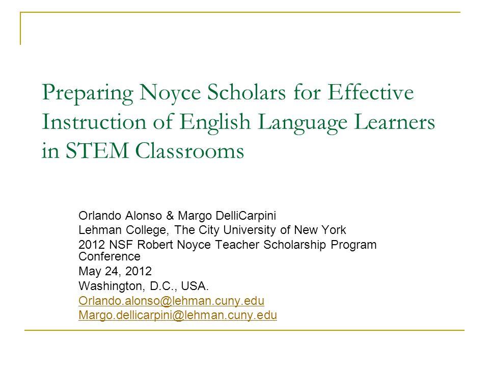 Preparing Noyce Scholars for Effective Instruction of English Language Learners in STEM Classrooms Orlando Alonso & Margo DelliCarpini Lehman College,
