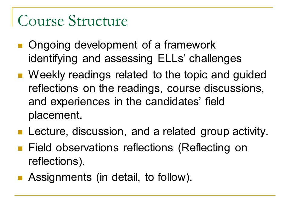 Course Structure Ongoing development of a framework identifying and assessing ELLs' challenges Weekly readings related to the topic and guided reflect