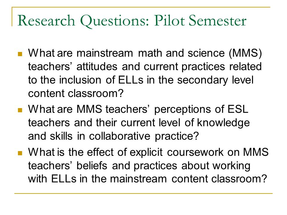 Research Questions: Pilot Semester What are mainstream math and science (MMS) teachers' attitudes and current practices related to the inclusion of EL