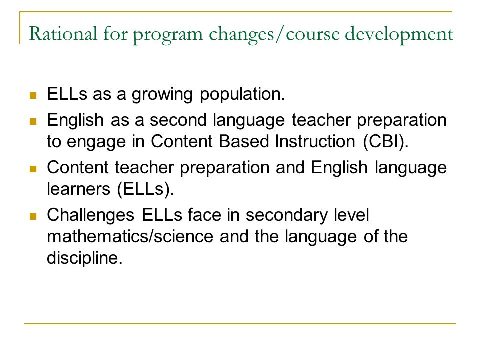 Rational for program changes/course development ELLs as a growing population. English as a second language teacher preparation to engage in Content Ba