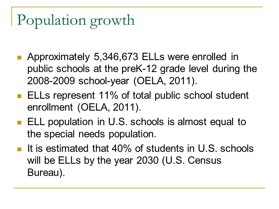 Population growth Approximately 5,346,673 ELLs were enrolled in public schools at the preK-12 grade level during the 2008-2009 school-year (OELA, 2011