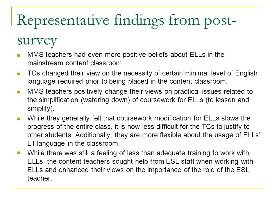 Representative findings from post- survey MMS teachers had even more positive beliefs about ELLs in the mainstream content classroom. TCs changed thei