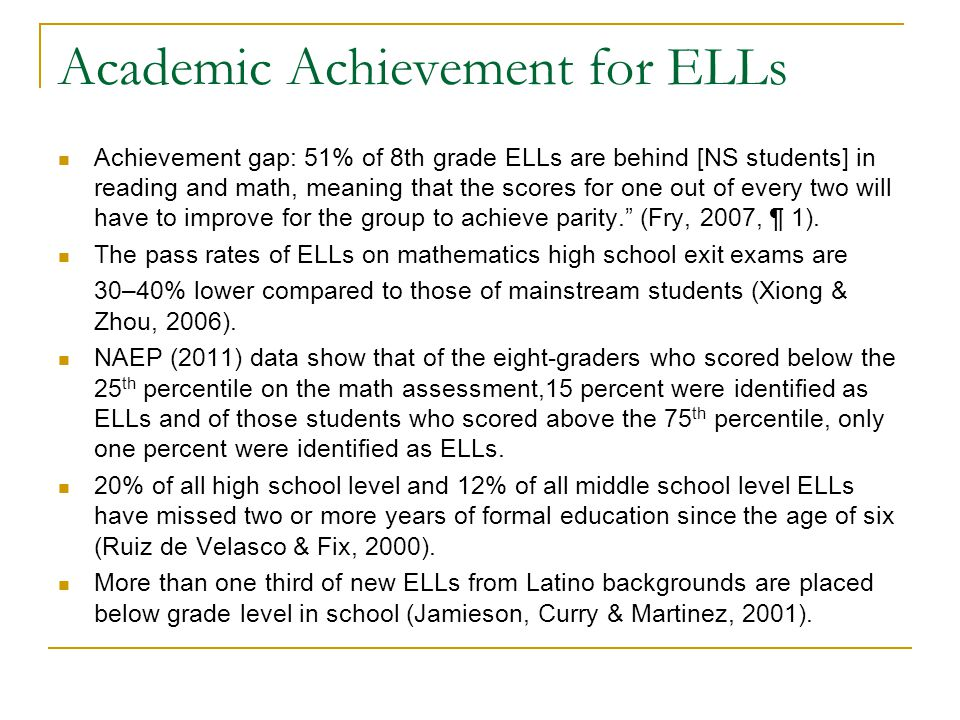 Academic Achievement for ELLs Achievement gap: 51% of 8th grade ELLs are behind [NS students] in reading and math, meaning that the scores for one out