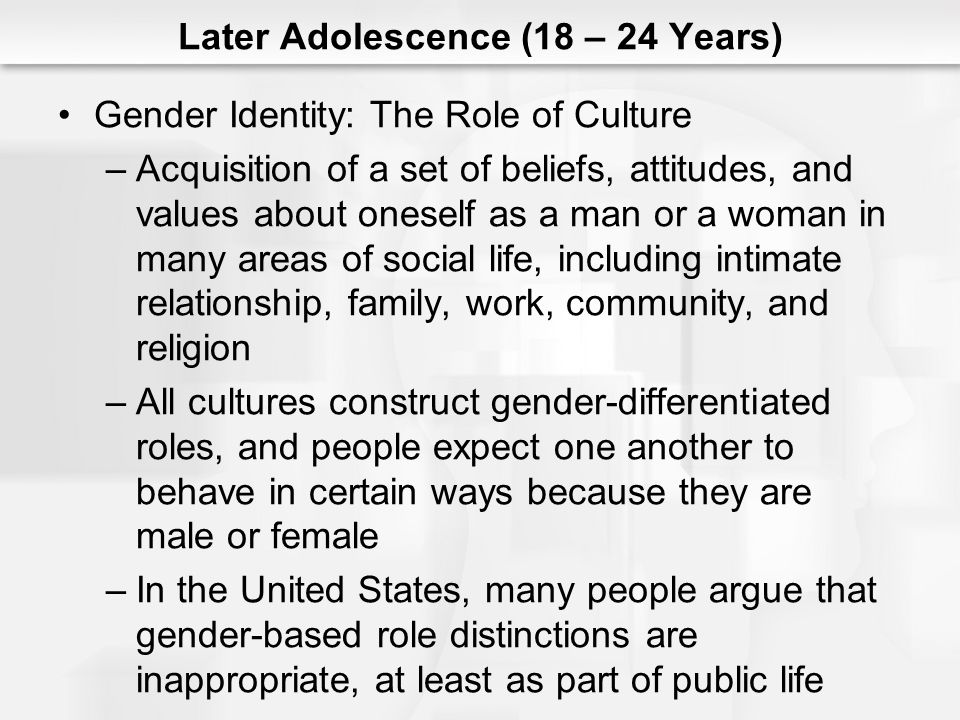 Later Adolescence (18 – 24 Years) Gender Identity: The Role of Culture –Acquisition of a set of beliefs, attitudes, and values about oneself as a man