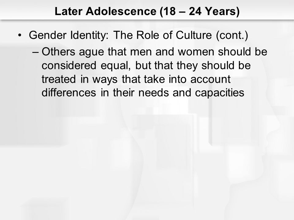 Later Adolescence (18 – 24 Years) Gender Identity: The Role of Culture (cont.) –Others ague that men and women should be considered equal, but that th