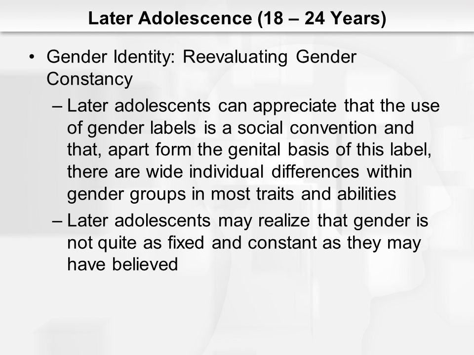 Later Adolescence (18 – 24 Years) Gender Identity: Reevaluating Gender Constancy –Later adolescents can appreciate that the use of gender labels is a