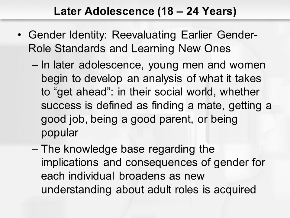 Later Adolescence (18 – 24 Years) Gender Identity: Reevaluating Earlier Gender- Role Standards and Learning New Ones –In later adolescence, young men