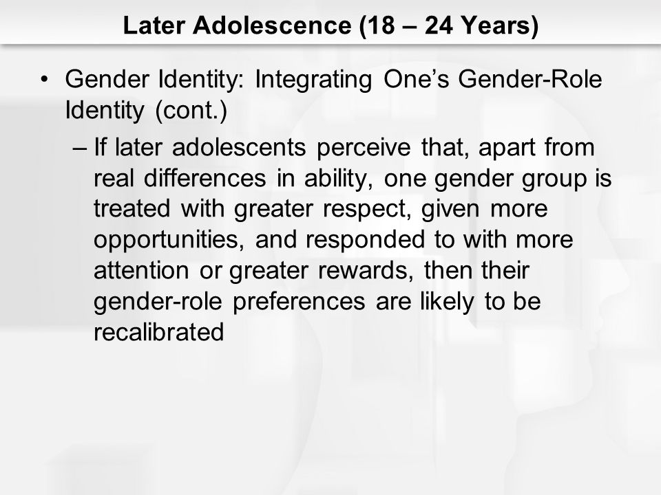 Later Adolescence (18 – 24 Years) Gender Identity: Integrating One's Gender-Role Identity (cont.) –If later adolescents perceive that, apart from real