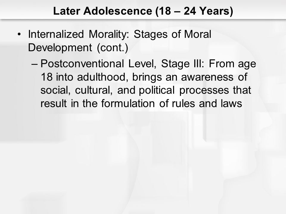 Later Adolescence (18 – 24 Years) Internalized Morality: Stages of Moral Development (cont.) –Postconventional Level, Stage III: From age 18 into adul