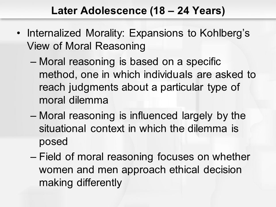 Later Adolescence (18 – 24 Years) Internalized Morality: Expansions to Kohlberg's View of Moral Reasoning –Moral reasoning is based on a specific meth
