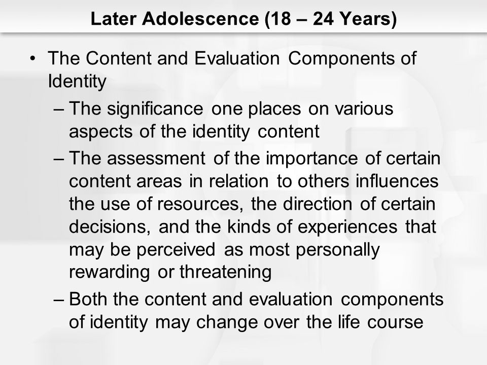 Later Adolescence (18 – 24 Years) The Content and Evaluation Components of Identity –The significance one places on various aspects of the identity co