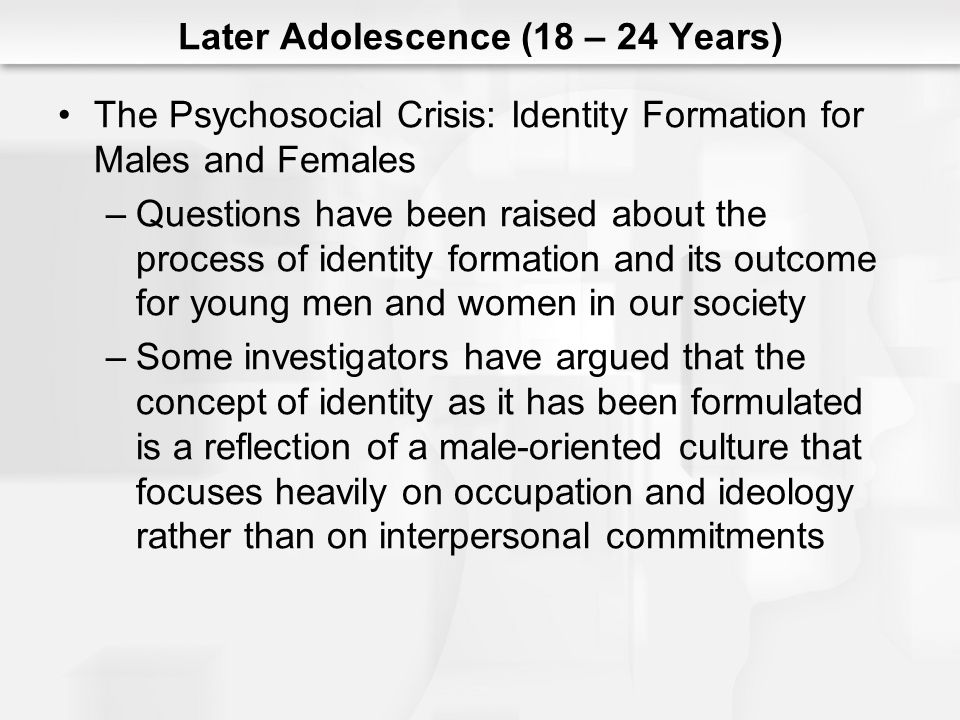 Later Adolescence (18 – 24 Years) The Psychosocial Crisis: Identity Formation for Males and Females –Questions have been raised about the process of i