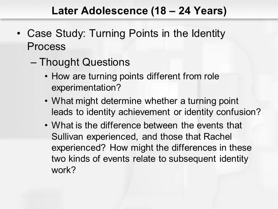 Later Adolescence (18 – 24 Years) Case Study: Turning Points in the Identity Process –Thought Questions How are turning points different from role exp