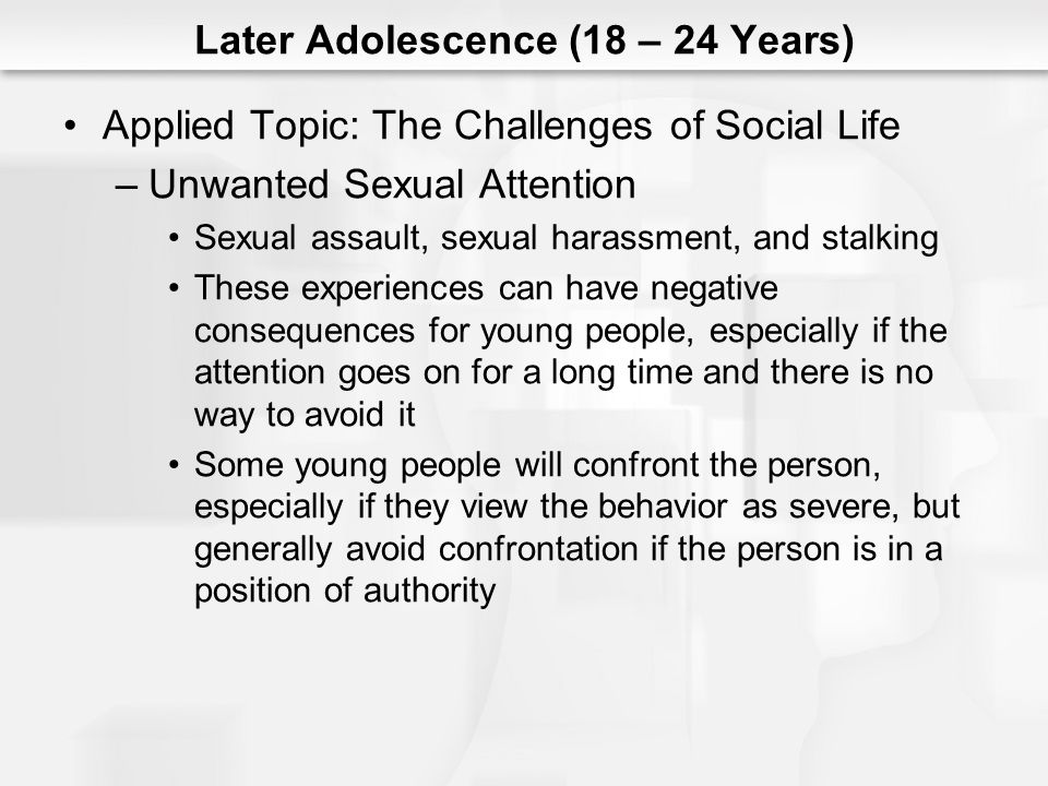 Later Adolescence (18 – 24 Years) Applied Topic: The Challenges of Social Life –Unwanted Sexual Attention Sexual assault, sexual harassment, and stalk