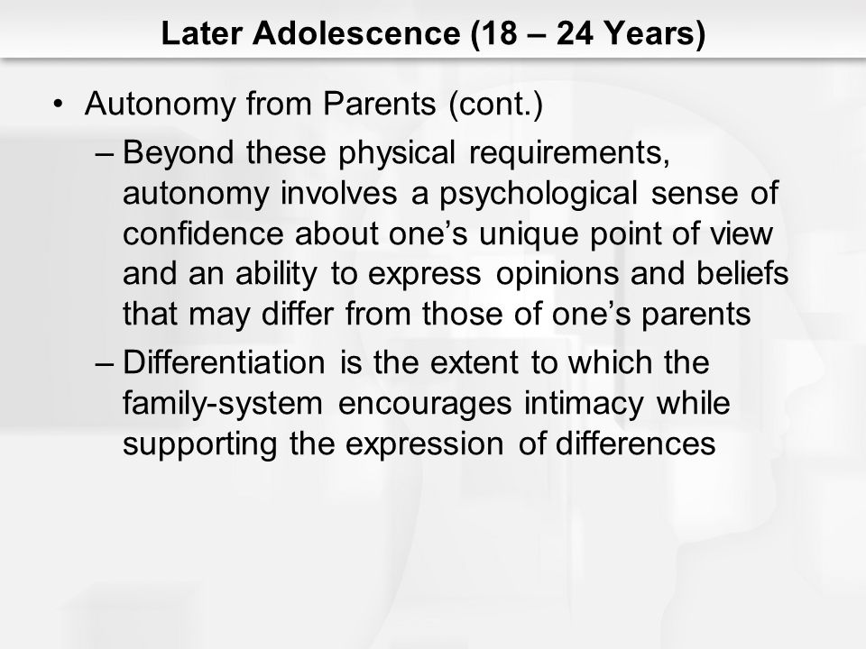 Later Adolescence (18 – 24 Years) Autonomy from Parents (cont.) –Beyond these physical requirements, autonomy involves a psychological sense of confid
