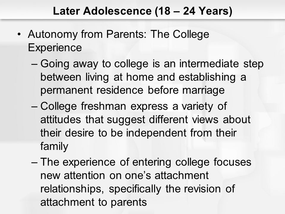 Later Adolescence (18 – 24 Years) Autonomy from Parents: The College Experience –Going away to college is an intermediate step between living at home