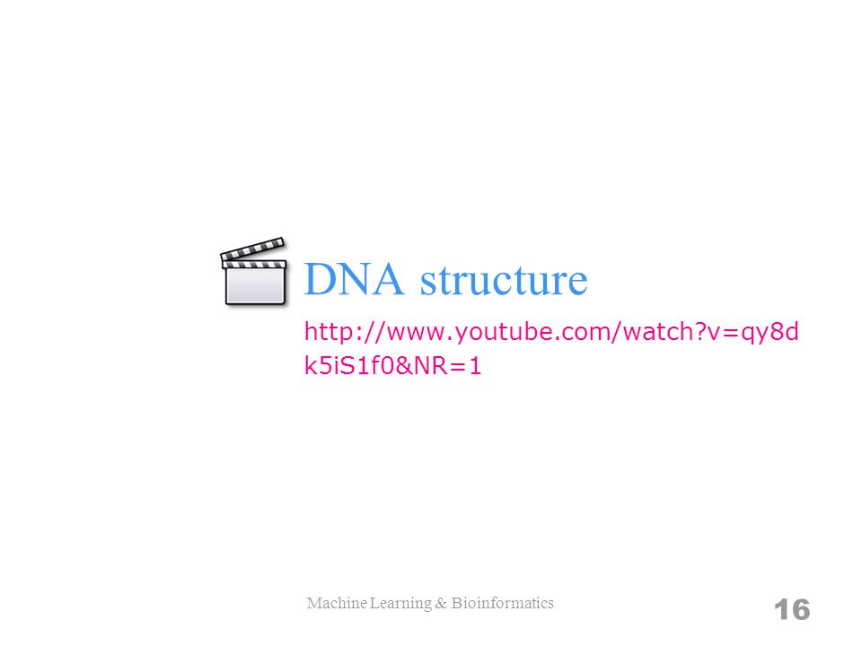 DNA structure Machine Learning & Bioinformatics 16 http://www.youtube.com/watch?v=qy8d k5iS1f0&NR=1