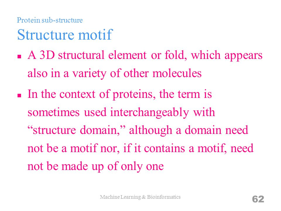 Protein sub-structure Structure motif A 3D structural element or fold, which appears also in a variety of other molecules In the context of proteins, the term is sometimes used interchangeably with structure domain, although a domain need not be a motif nor, if it contains a motif, need not be made up of only one Machine Learning & Bioinformatics 62