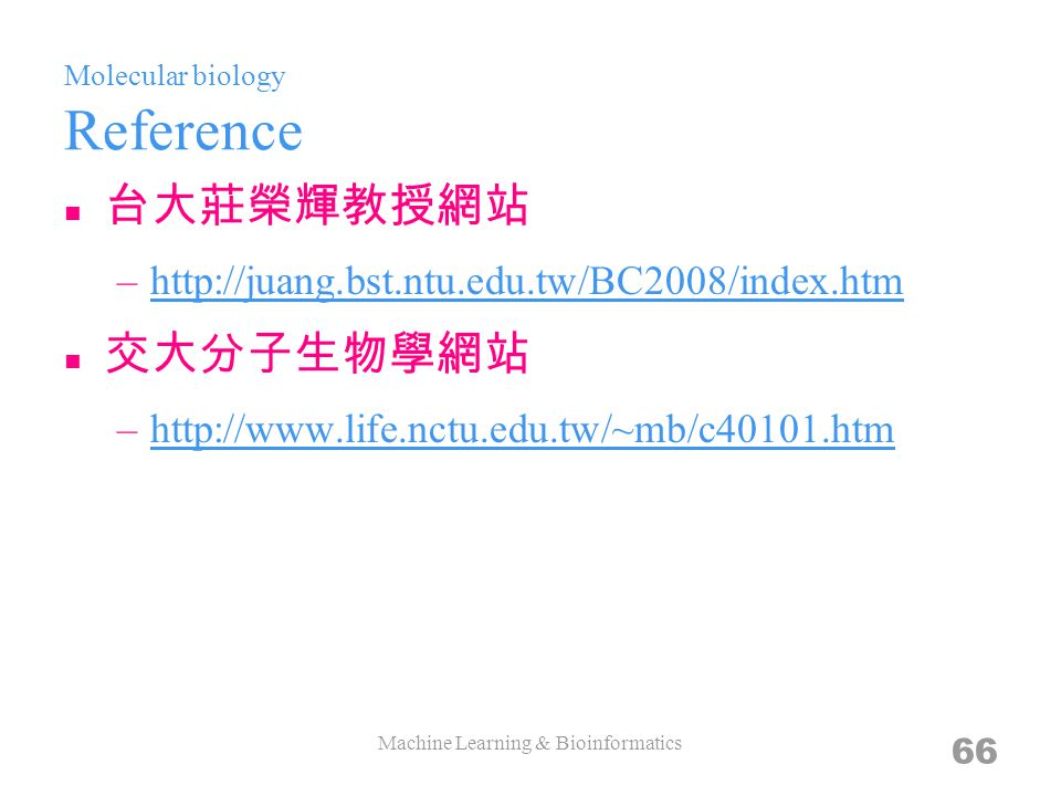 Molecular biology Reference 台大莊榮輝教授網站 –http://juang.bst.ntu.edu.tw/BC2008/index.htmhttp://juang.bst.ntu.edu.tw/BC2008/index.htm 交大分子生物學網站 –http://www.life.nctu.edu.tw/~mb/c40101.htmhttp://www.life.nctu.edu.tw/~mb/c40101.htm Machine Learning & Bioinformatics 66