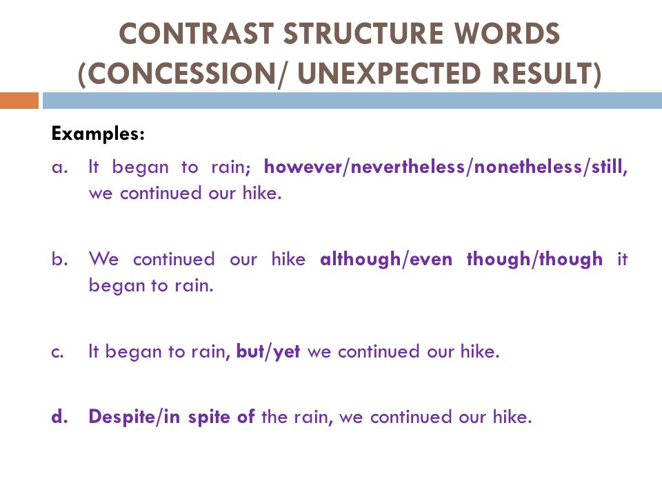 CONTRAST STRUCTURE WORDS (CONCESSION/ UNEXPECTED RESULT) Examples: a.It began to rain; however/nevertheless/nonetheless/still, we continued our hike.
