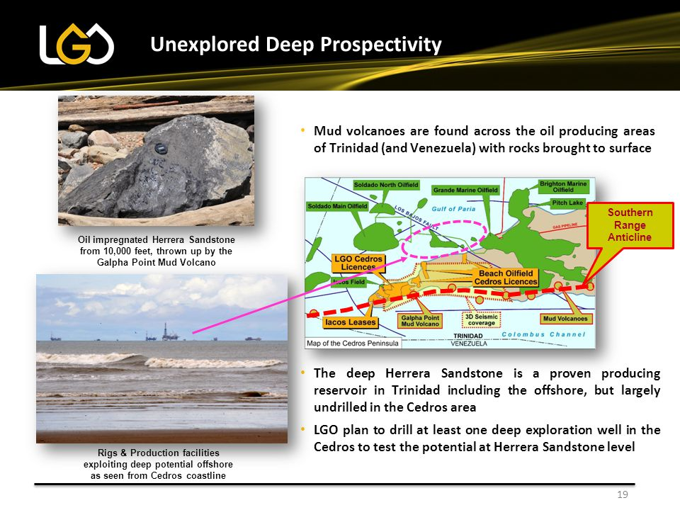 The deep Herrera Sandstone is a proven producing reservoir in Trinidad including the offshore, but largely undrilled in the Cedros area LGO plan to drill at least one deep exploration well in the Cedros to test the potential at Herrera Sandstone level Unexplored Deep Prospectivity 19 Oil impregnated Herrera Sandstone from 10,000 feet, thrown up by the Galpha Point Mud Volcano Mud volcanoes are found across the oil producing areas of Trinidad (and Venezuela) with rocks brought to surface Southern Range Anticline Rigs & Production facilities exploiting deep potential offshore as seen from Cedros coastline