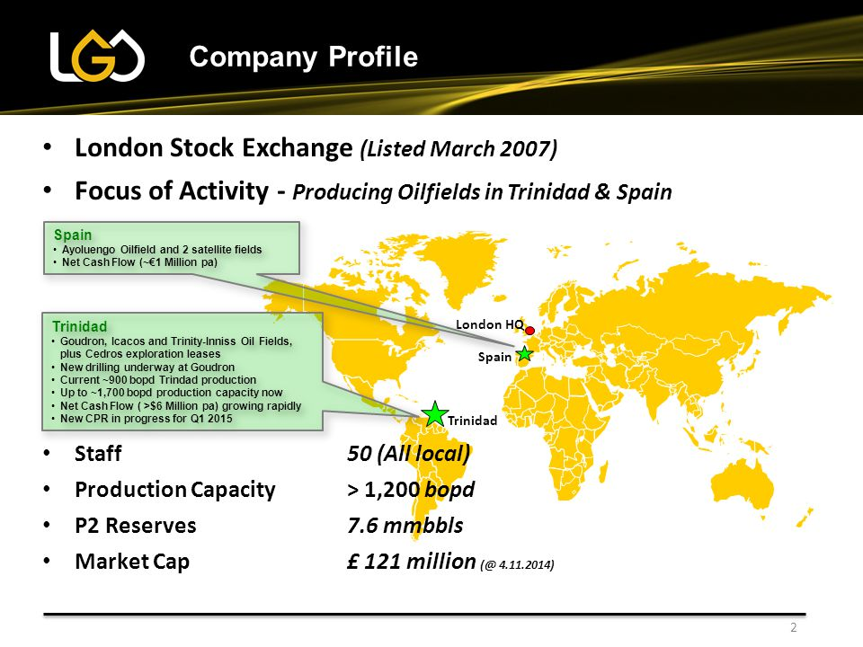 2 Company Profile London HQ Trinidad Goudron, Icacos and Trinity-Inniss Oil Fields, plus Cedros exploration leases New drilling underway at Goudron Current ~900 bopd Trindad production Up to ~1,700 bopd production capacity now Net Cash Flow ( >$6 Million pa) growing rapidly New CPR in progress for Q1 2015 Trinidad Goudron, Icacos and Trinity-Inniss Oil Fields, plus Cedros exploration leases New drilling underway at Goudron Current ~900 bopd Trindad production Up to ~1,700 bopd production capacity now Net Cash Flow ( >$6 Million pa) growing rapidly New CPR in progress for Q1 2015 Spain Ayoluengo Oilfield and 2 satellite fields Net Cash Flow (~€1 Million pa) Spain Ayoluengo Oilfield and 2 satellite fields Net Cash Flow (~€1 Million pa) London Stock Exchange (Listed March 2007) Focus of Activity - Producing Oilfields in Trinidad & Spain Staff50 (All local) Production Capacity > 1,200 bopd P2 Reserves7.6 mmbbls Market Cap£ 121 million (@ 4.11.2014)