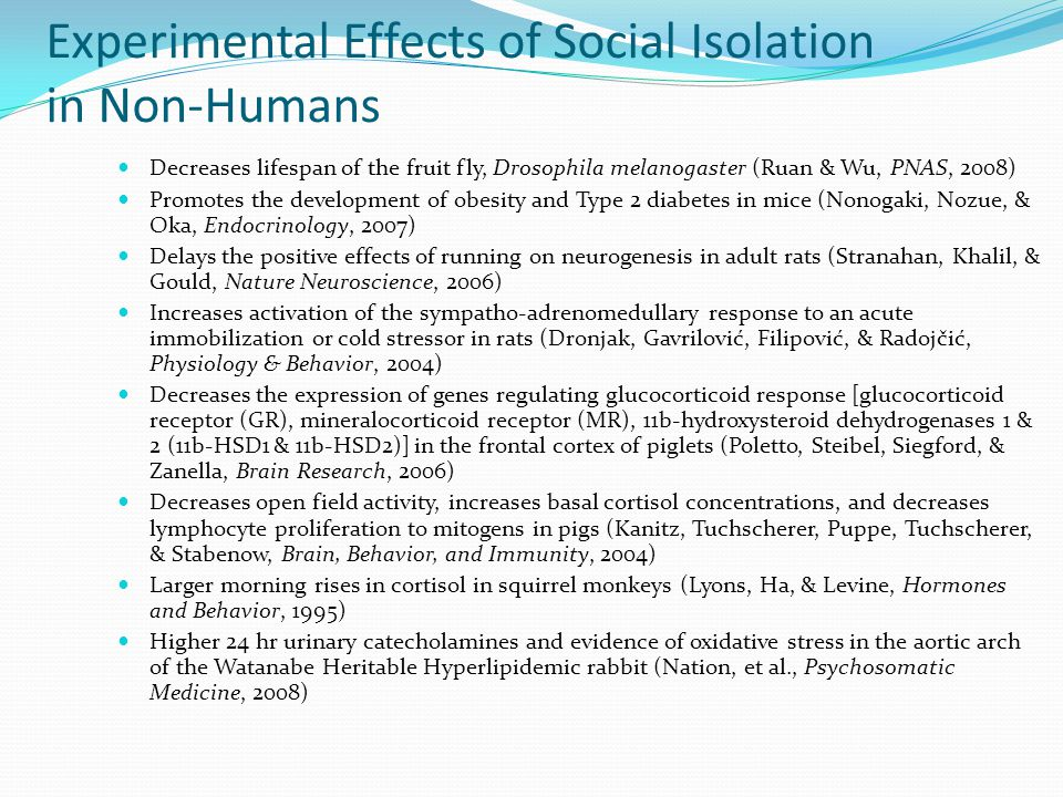 Experimental Effects of Social Isolation in Non-Humans Decreases lifespan of the fruit fly, Drosophila melanogaster (Ruan & Wu, PNAS, 2008) Promotes t