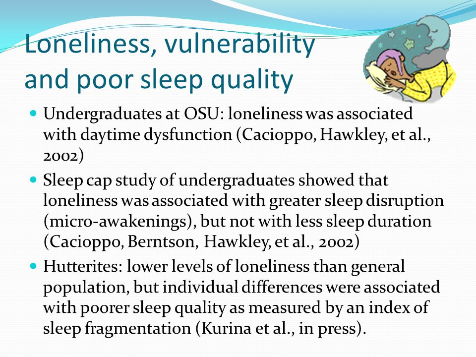 Loneliness, vulnerability and poor sleep quality Undergraduates at OSU: loneliness was associated with daytime dysfunction (Cacioppo, Hawkley, et al., 2002) Sleep cap study of undergraduates showed that loneliness was associated with greater sleep disruption (micro-awakenings), but not with less sleep duration (Cacioppo, Berntson, Hawkley, et al., 2002) Hutterites: lower levels of loneliness than general population, but individual differences were associated with poorer sleep quality as measured by an index of sleep fragmentation (Kurina et al., in press).