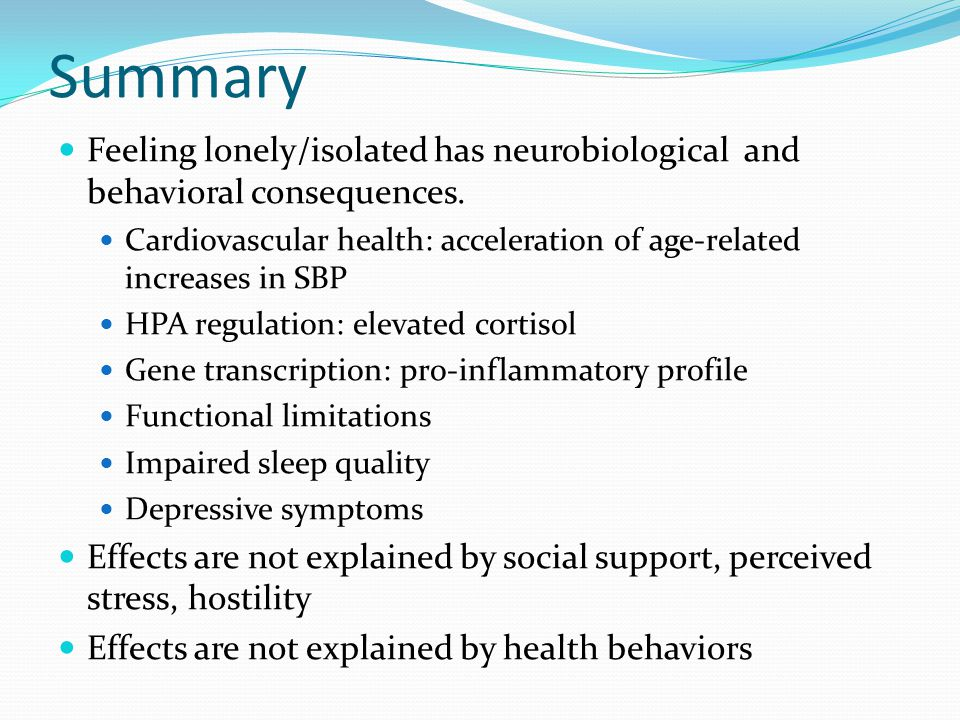 Summary Feeling lonely/isolated has neurobiological and behavioral consequences. Cardiovascular health: acceleration of age-related increases in SBP H