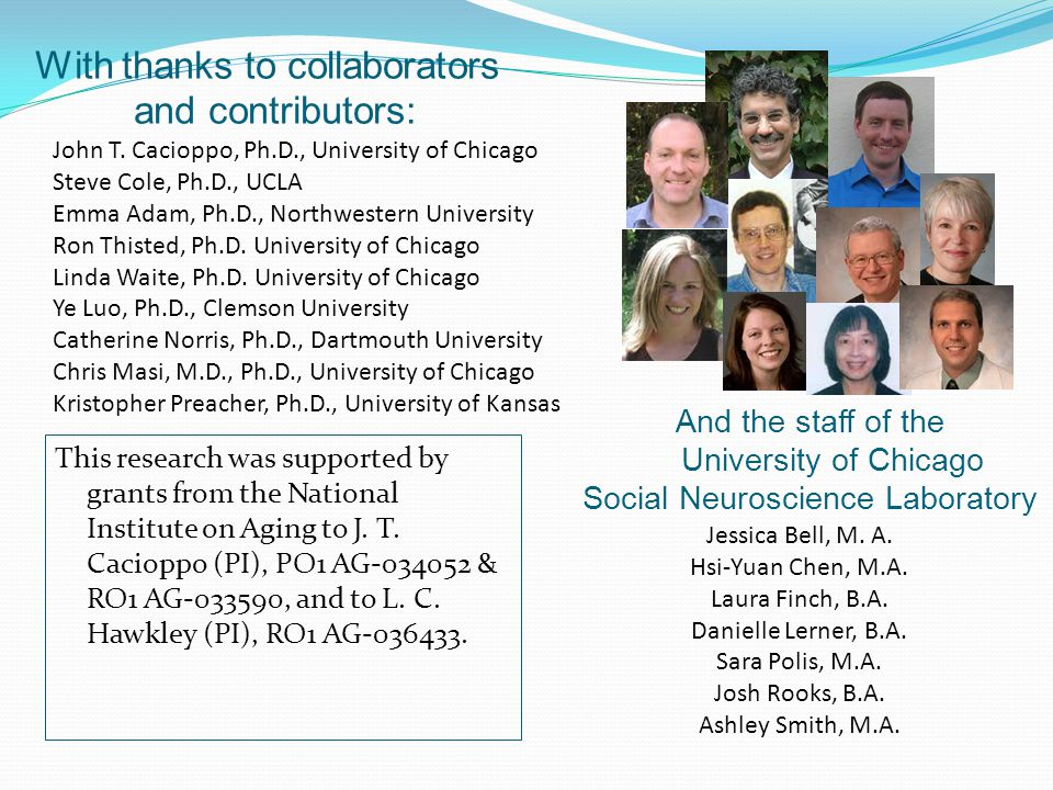 With thanks to collaborators and contributors: John T. Cacioppo, Ph.D., University of Chicago Steve Cole, Ph.D., UCLA Emma Adam, Ph.D., Northwestern U