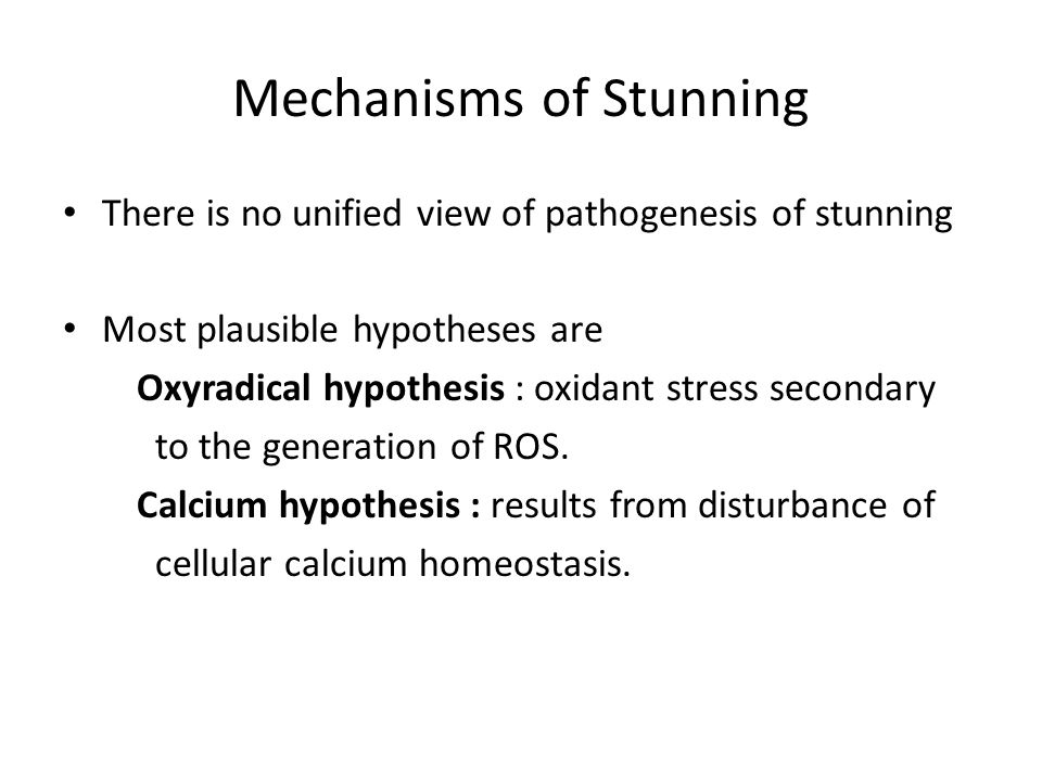 Mechanisms of Stunning There is no unified view of pathogenesis of stunning Most plausible hypotheses are Oxyradical hypothesis : oxidant stress secon