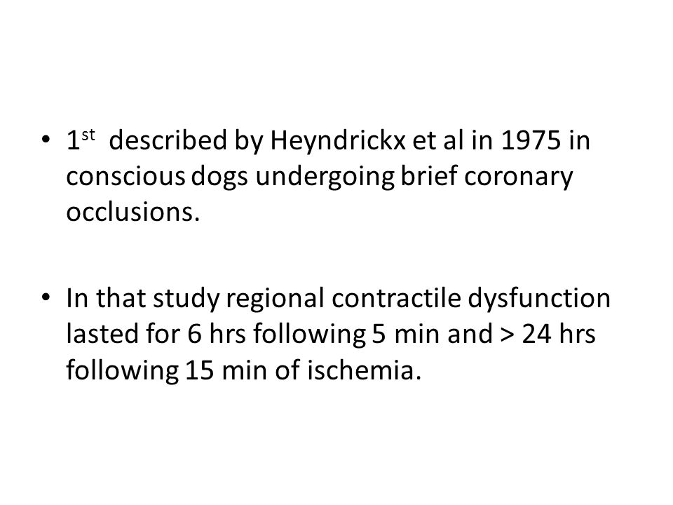 1 st described by Heyndrickx et al in 1975 in conscious dogs undergoing brief coronary occlusions. In that study regional contractile dysfunction last