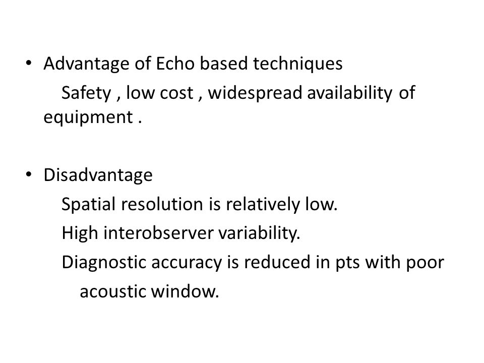 Advantage of Echo based techniques Safety, low cost, widespread availability of equipment. Disadvantage Spatial resolution is relatively low. High int