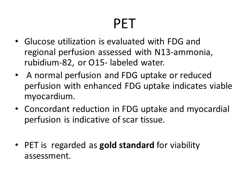PET Glucose utilization is evaluated with FDG and regional perfusion assessed with N13-ammonia, rubidium-82, or O15- labeled water. A normal perfusion