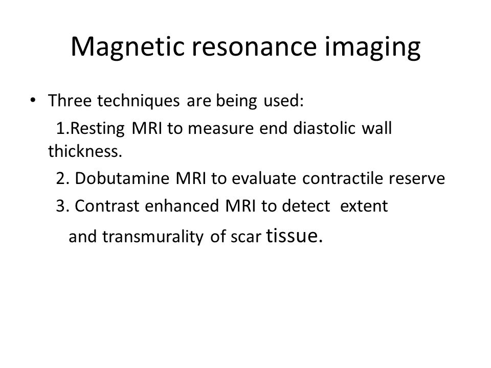 Magnetic resonance imaging Three techniques are being used: 1.Resting MRI to measure end diastolic wall thickness. 2. Dobutamine MRI to evaluate contr