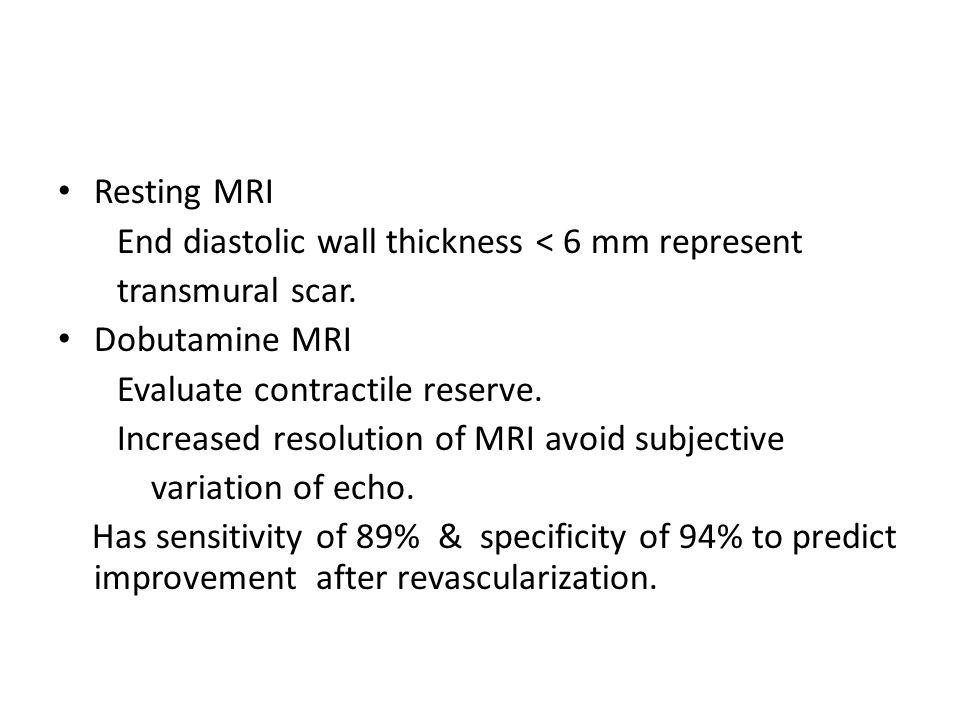 Resting MRI End diastolic wall thickness < 6 mm represent transmural scar. Dobutamine MRI Evaluate contractile reserve. Increased resolution of MRI av