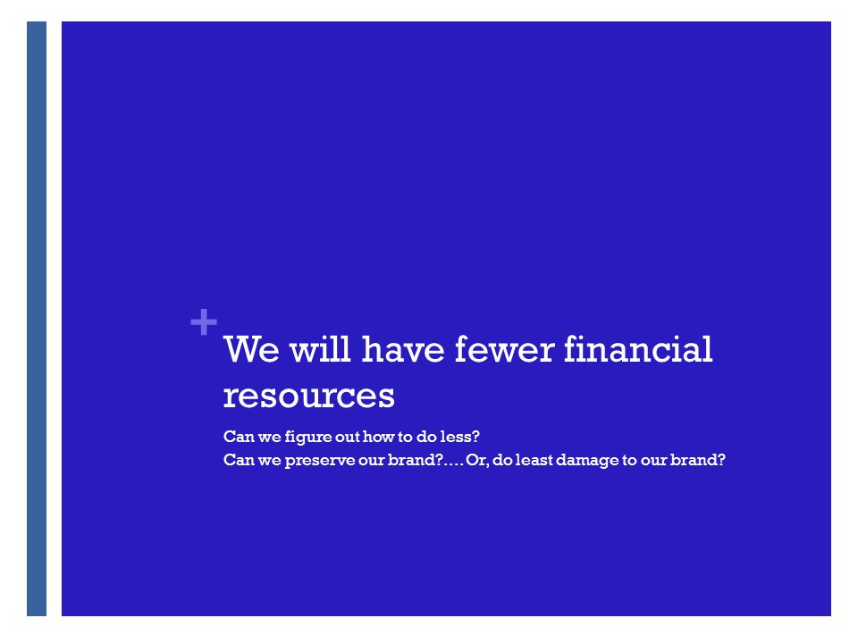 + We will have fewer financial resources Can we figure out how to do less.