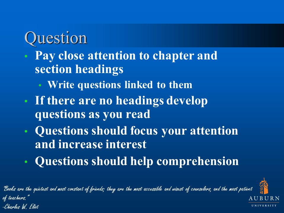 Question Pay close attention to chapter and section headings Write questions linked to them If there are no headings develop questions as you read Questions should focus your attention and increase interest Questions should help comprehension Books are the quietest and most constant of friends; they are the most accessible and wisest of counselors, and the most patient of teachers. -Charles W.