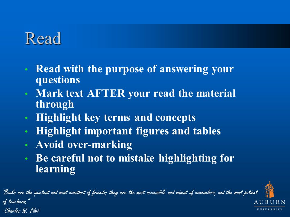 Read Read with the purpose of answering your questions Mark text AFTER your read the material through Highlight key terms and concepts Highlight important figures and tables Avoid over-marking Be careful not to mistake highlighting for learning Books are the quietest and most constant of friends; they are the most accessible and wisest of counselors, and the most patient of teachers. -Charles W.