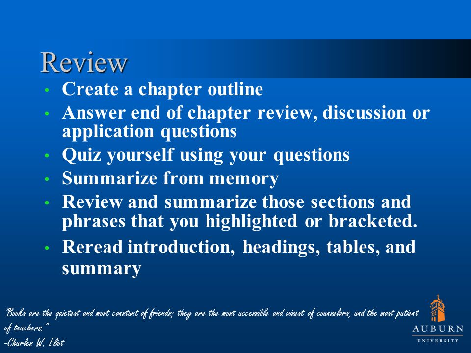 Review Create a chapter outline Answer end of chapter review, discussion or application questions Quiz yourself using your questions Summarize from me