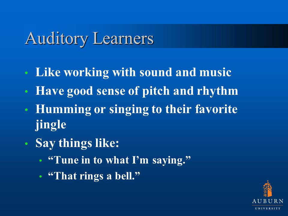 Auditory Learners Like working with sound and music Have good sense of pitch and rhythm Humming or singing to their favorite jingle Say things like: ""