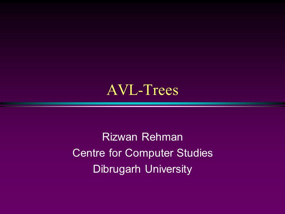 AVL-Trees Rizwan Rehman Centre for Computer Studies Dibrugarh University
