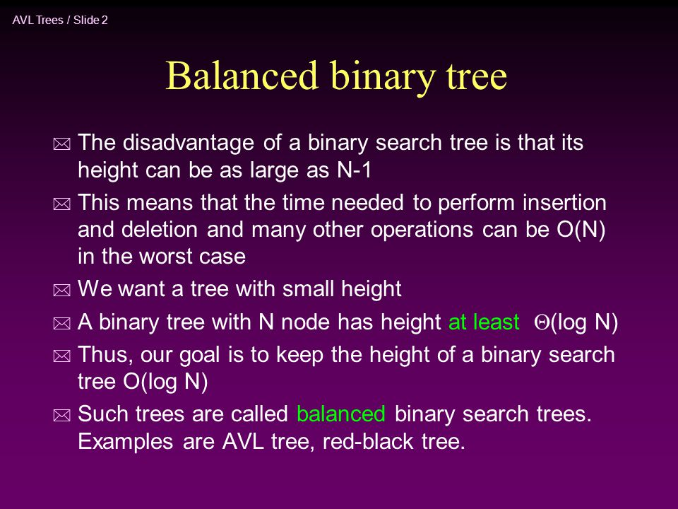 AVL Trees / Slide 2 Balanced binary tree * The disadvantage of a binary search tree is that its height can be as large as N-1 * This means that the ti