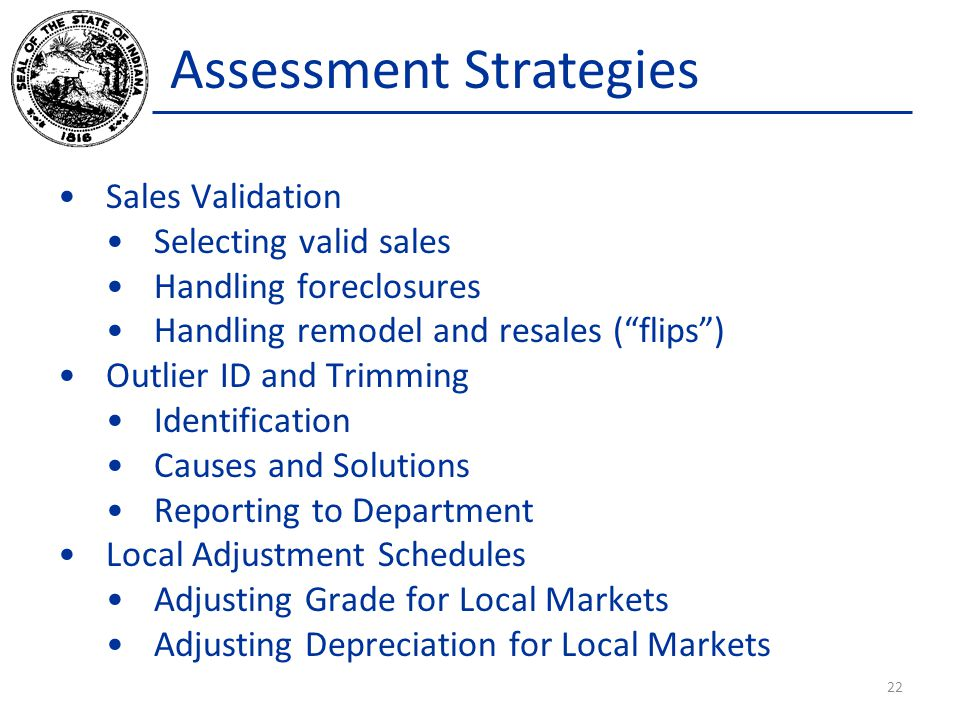 Assessment Strategies Sales Validation Selecting valid sales Handling foreclosures Handling remodel and resales ( flips ) Outlier ID and Trimming Identification Causes and Solutions Reporting to Department Local Adjustment Schedules Adjusting Grade for Local Markets Adjusting Depreciation for Local Markets 22